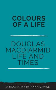 Book cover - Colours of a Life Douglas MacDiarmid life and times. A biography by Anna Cahill. Coming soon. Visit www.douglasmacdiarmid.com to subscribe for updates and preorder.