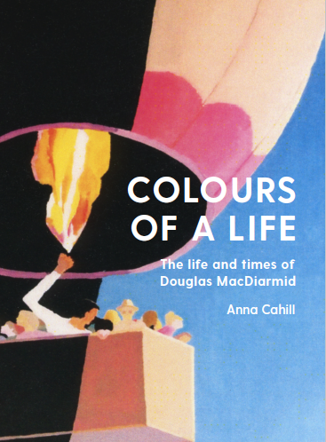 COLOURS OF A LIFE: THE LIFE AND TIMES OF DOUGLAS MACDIARMID by Anna Cahill (Mary Egan Publishing, $80)